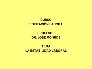 CURSO LEGISLACIÓN LABORAL PROFESOR DR. JOSE MONROE TEMA LA ESTABILIDAD LABORAL