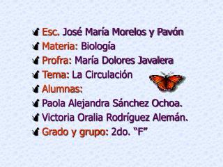 Esc. Jos  Mar a Morelos y Pav n  Materia: Biolog a  Profra: Mar a Dolores Javalera Tema: La Circulaci n Alumnas: Paola A