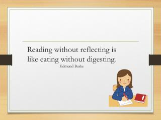 Reading without reflecting is like eating without  digesting. Edmund Burke