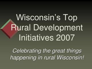 Wisconsin�s Top Rural Development Initiatives 2007