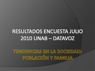 RESULTADOS ENCUESTA JULIO 2010 UNAB – DATAVOZ TENDENCIAS EN LA SOCIEDAD: POBLACIÓN Y FAMILIA