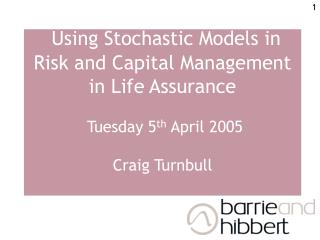 Using Stochastic Models in Risk and Capital Management in Life Assurance   Tuesday 5th April 2005   Craig Turnbull