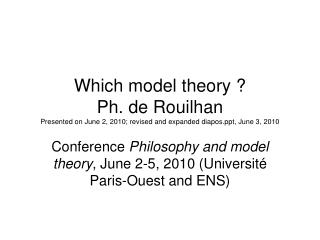 Conference  Philosophy and model theory , June 2-5, 2010 (Universit� Paris-Ouest and ENS)