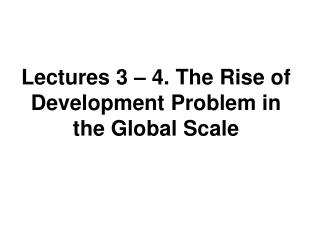 Lectures 3   4. The Rise of Development Problem in the Global Scale