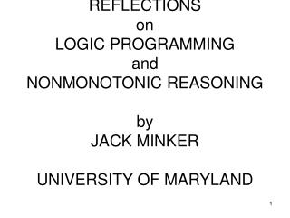 REFLECTIONS on LOGIC PROGRAMMING and NONMONOTONIC REASONING  by JACK MINKER  UNIVERSITY OF MARYLAND