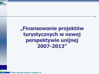 """""""Finansowanie projektów turystycznych w nowej perspektywie unijnej  2007-2013"""""""
