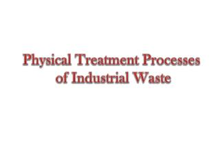 Physical Treatment Processes  of Industrial Waste