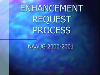 ENHANCEMENT REQUEST PROCESS