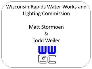 Wisconsin Rapids Water Works and Lighting Commission Matt Stormoen & Todd Weiler