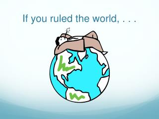 If you ruled the world, . . .