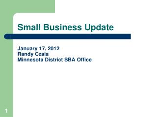 Small Business Update January 17, 2012 Randy Czaia Minnesota District SBA Office