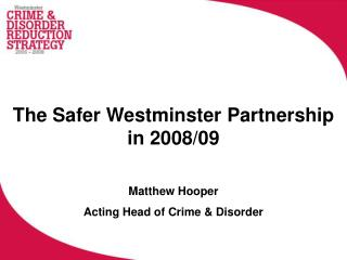 The Safer Westminster Partnership in 2008/09 Matthew Hooper Acting Head of Crime & Disorder