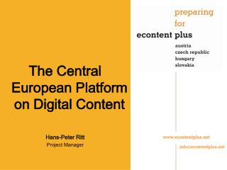 The Central European Platform on Digital Content Hans-Peter Ritt Project Manager