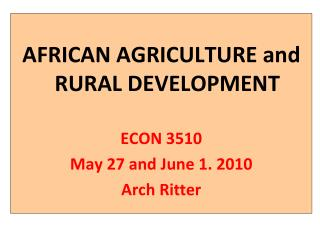 AFRICAN AGRICULTURE and RURAL DEVELOPMENT ECON 3510 May 27 and June 1. 2010 Arch Ritter