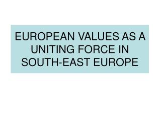 EUROPEAN VALUES AS A UNITING FORCE IN SOUTH-EAST EUROPE
