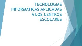 TECNOLOGIAS INFORMATICAS APLICADAS A LOS CENTROS ESCOLARES
