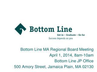 Bottom Line MA Regional Board Meeting April 1, 2014, 8am-10am Bottom Line JP Office