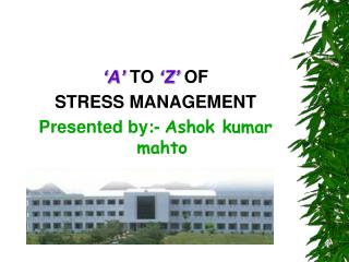'A'  TO  'Z'  OF  STRESS  MANAGEMENT Presented by:-  Ashok kumar mahto