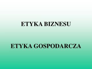ETYKA BIZNESU ETYKA GOSPODARCZA