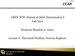 ASEN 5070: Statistical  Orbit  Determination  I Fall  2014 Professor Brandon A. Jones