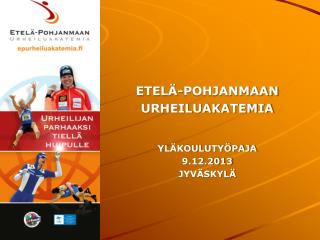 ETELÄ-POHJANMAAN URHEILUAKATEMIA YLÄKOULUTYÖPAJA 9.12.2013 JYVÄSKYLÄ