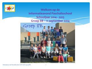 Welkom op de Informatieavond Paschalisschool Schooljaar 2014 - 2015 Groep 8B – 11 september 2014
