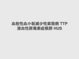 血栓性血小板減少性紫斑病  TTP 溶血性尿毒素症候群  HUS
