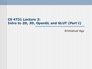 CS 4731 Lecture 2:  Intro to 2D, 3D, OpenGL and GLUT (Part I)