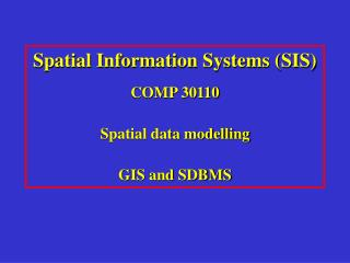 Spatial Information Systems SIS COMP 30110 Spatial data modelling GIS and SDBMS