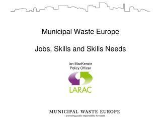 Municipal Waste Europe Jobs, Skills and Skills Needs Ian MacKenzie Policy Officer