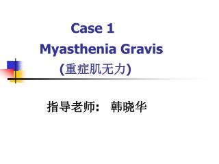Case 1        Myasthenia Gravis           ( 重症肌无力 ) 指导老师 :    韩晓华