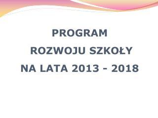 PROGRAM ROZWOJU SZKOŁY NA LATA 2013 - 2018