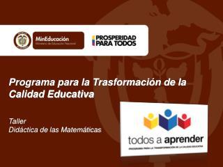 Programa para la Trasformación de la Calidad Educativa Taller  Didáctica de las Matemáticas