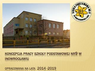 koncepcja pracy szkoły podstawowej nr9 w  inowrocławiu opracowana na lata  2014 -2019