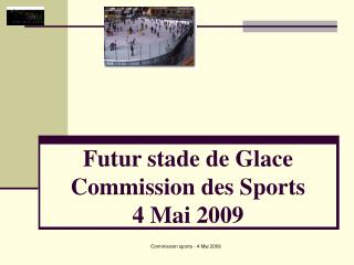 Futur stade de Glace Commission des Sports 4 Mai 2009