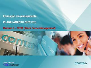 Formação em planejamento PLANEJAMENTO  SITE  (PS) Módulo 3 – WFM ( Work Force Management )