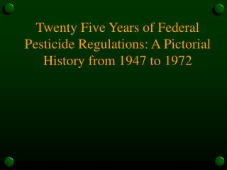 Twenty Five Years of Federal Pesticide Regulations: A Pictorial History from 1947 to 1972