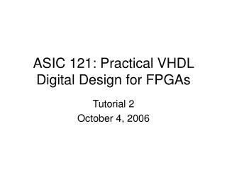 ASIC 121: Practical VHDL Digital Design for FPGAs