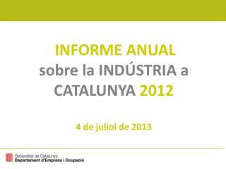 INFORME ANUAL  sobre la INDÚSTRIA a CATALUNYA  2012 4 de juliol de 2013