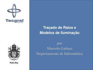 Tra�ado de Raios e Modelos de Ilumina��o por Marcelo Gattass Departamento de Inform�tica