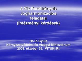 A Víz Keretirányelv Jogharmonizációs feladatai (intézményi kérdések) Holló Gyula