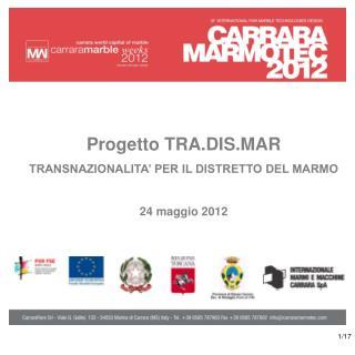 Progetto TRA.DIS.MAR TRANSNAZIONALITA' PER IL DISTRETTO DEL MARMO 24 maggio 2012