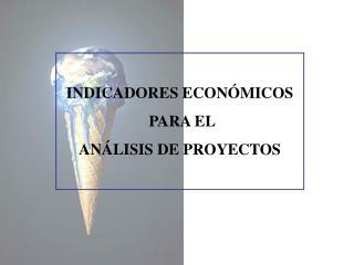 INDICADORES ECONÓMICOS  PARA EL  ANÁLISIS DE PROYECTOS