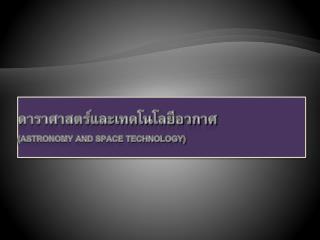 ดาราศาสตร์และเทคโนโลยีอวกาศ (astronomy and space technology)