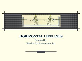 HORIZONTAL LIFELINES Presented by: Hettrick, Cyr & Associates, Inc.