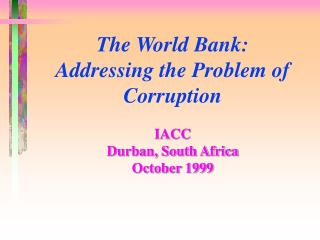 The World Bank:  Addressing the Problem of Corruption IACC Durban, South Africa October 1999