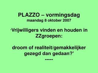 PLAZZO – vormingsdag maandag 8 oktober 2007 ' Vrijwilligers vinden en houden in ZZgroepen: