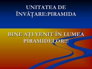 UNITATEA DE ÎNVĂŢARE:PIRAMIDA BINE A Ţ I VENIT  Î N LUMEA PIRAMIDELOR!!!