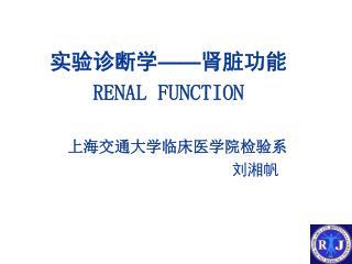 实验诊断学 —— 肾脏功能 RENAL FUNCTION 上海交通大学临床医学院检验系 刘湘帆