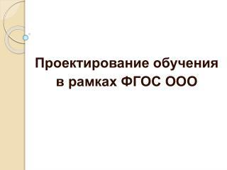 Проектирование  обучения  в рамках ФГОС ООО